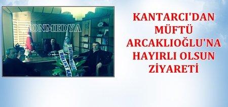 Kantarcı'dan Müftü Arcaklıoğlu'na Ziyaret