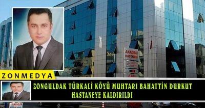 Zonguldak Türkali köyü muhtarı Bahattin Durkut hastaneye kaldırıldı
